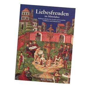 Liebesfreuden im Mittelalter. Kulturgeschichte der Erotik und Sexualität in Bildern und Dokumenten
